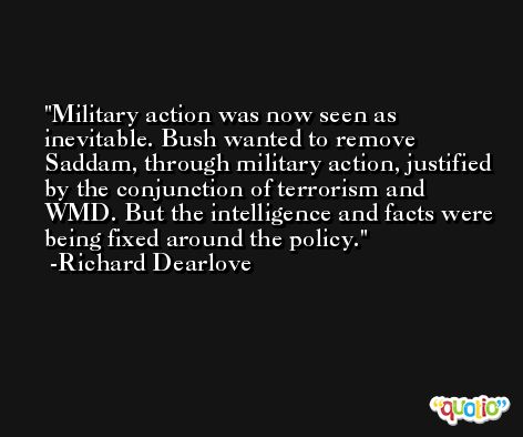 Military action was now seen as inevitable. Bush wanted to remove Saddam, through military action, justified by the conjunction of terrorism and WMD. But the intelligence and facts were being fixed around the policy. -Richard Dearlove