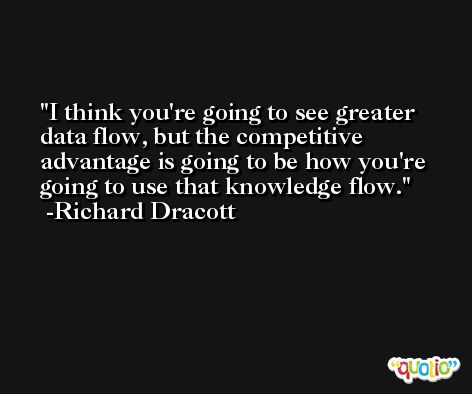 I think you're going to see greater data flow, but the competitive advantage is going to be how you're going to use that knowledge flow. -Richard Dracott