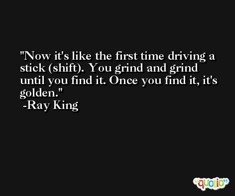 Now it's like the first time driving a stick (shift). You grind and grind until you find it. Once you find it, it's golden. -Ray King