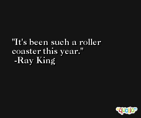 It's been such a roller coaster this year. -Ray King
