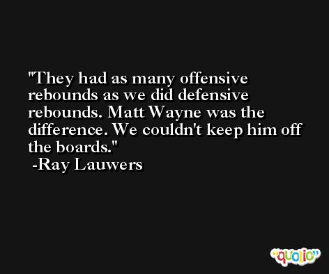 They had as many offensive rebounds as we did defensive rebounds. Matt Wayne was the difference. We couldn't keep him off the boards. -Ray Lauwers
