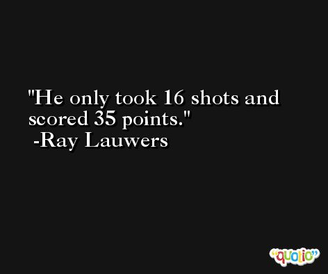 He only took 16 shots and scored 35 points. -Ray Lauwers