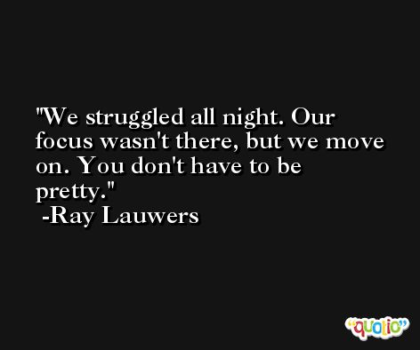 We struggled all night. Our focus wasn't there, but we move on. You don't have to be pretty. -Ray Lauwers