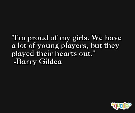 I'm proud of my girls. We have a lot of young players, but they played their hearts out. -Barry Gildea