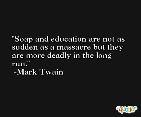 Soap and education are not as sudden as a massacre but they are more deadly in the long run. -Mark Twain