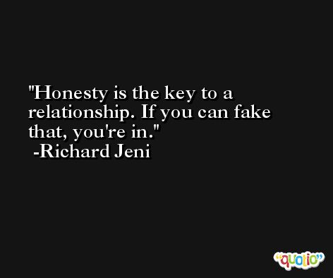 Honesty is the key to a relationship. If you can fake that, you're in. -Richard Jeni
