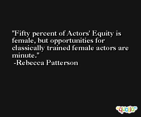 Fifty percent of Actors' Equity is female, but opportunities for classically trained female actors are minute. -Rebecca Patterson
