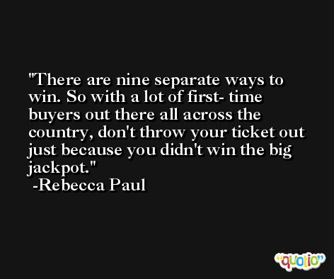 There are nine separate ways to win. So with a lot of first- time buyers out there all across the country, don't throw your ticket out just because you didn't win the big jackpot. -Rebecca Paul