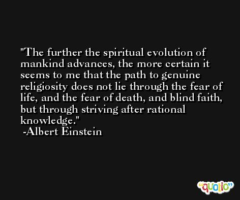The further the spiritual evolution of mankind advances, the more certain it seems to me that the path to genuine religiosity does not lie through the fear of life, and the fear of death, and blind faith, but through striving after rational knowledge. -Albert Einstein