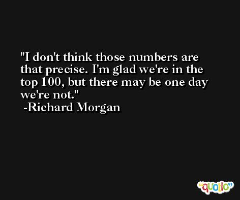 I don't think those numbers are that precise. I'm glad we're in the top 100, but there may be one day we're not. -Richard Morgan