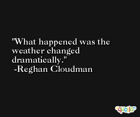 What happened was the weather changed dramatically. -Reghan Cloudman