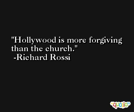 Hollywood is more forgiving than the church. -Richard Rossi