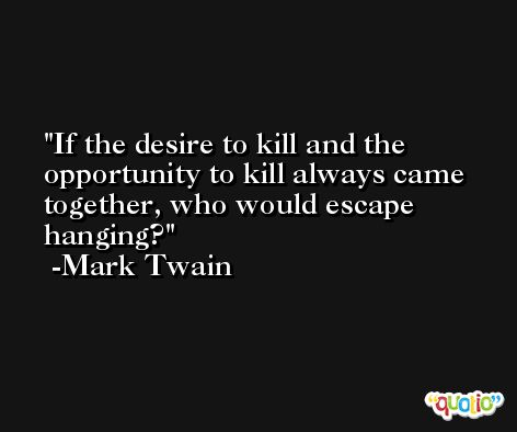If the desire to kill and the opportunity to kill always came together, who would escape hanging? -Mark Twain