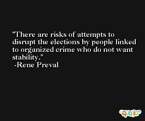 There are risks of attempts to disrupt the elections by people linked to organized crime who do not want stability. -Rene Preval