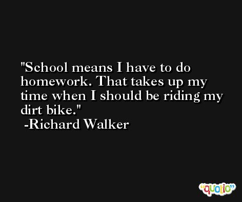 School means I have to do homework. That takes up my time when I should be riding my dirt bike. -Richard Walker