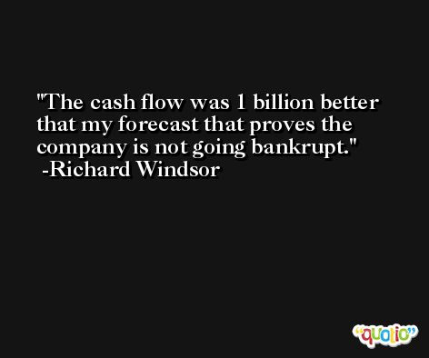 The cash flow was 1 billion better that my forecast that proves the company is not going bankrupt. -Richard Windsor