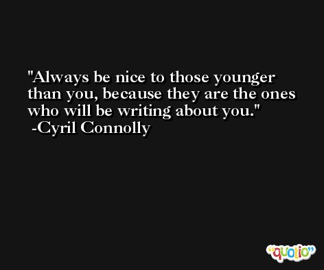 Always be nice to those younger than you, because they are the ones who will be writing about you. -Cyril Connolly