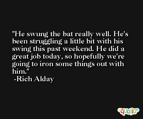 He swung the bat really well. He's been struggling a little bit with his swing this past weekend. He did a great job today, so hopefully we're going to iron some things out with him. -Rich Alday