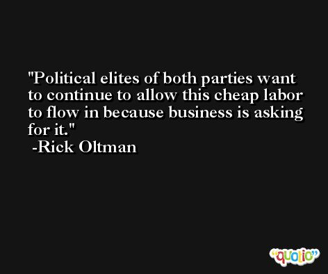Political elites of both parties want to continue to allow this cheap labor to flow in because business is asking for it. -Rick Oltman