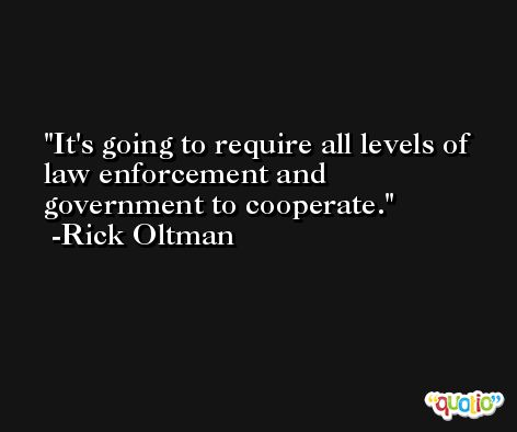 It's going to require all levels of law enforcement and government to cooperate. -Rick Oltman