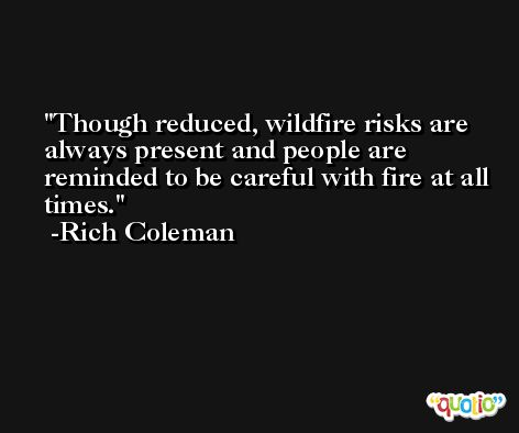 Though reduced, wildfire risks are always present and people are reminded to be careful with fire at all times. -Rich Coleman
