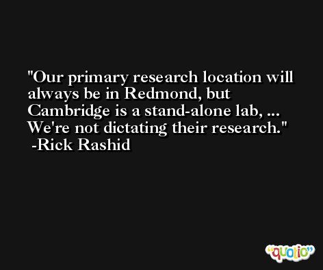 Our primary research location will always be in Redmond, but Cambridge is a stand-alone lab, ... We're not dictating their research. -Rick Rashid