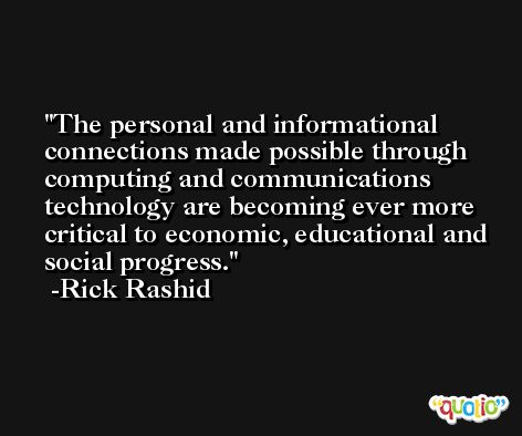 The personal and informational connections made possible through computing and communications technology are becoming ever more critical to economic, educational and social progress. -Rick Rashid