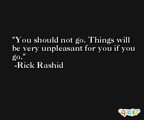 You should not go. Things will be very unpleasant for you if you go. -Rick Rashid
