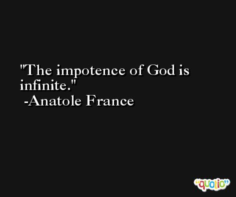 The impotence of God is infinite. -Anatole France