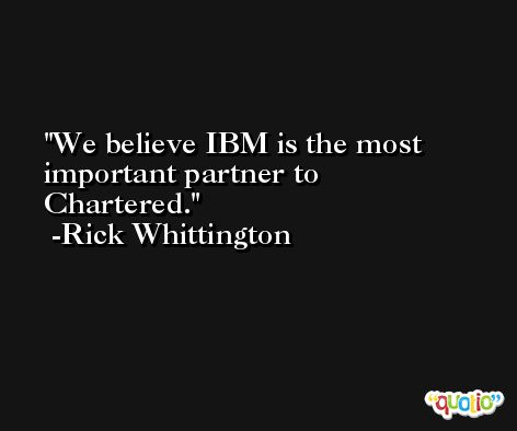 We believe IBM is the most important partner to Chartered. -Rick Whittington