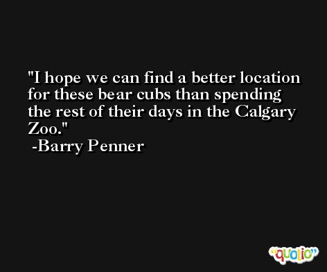 I hope we can find a better location for these bear cubs than spending the rest of their days in the Calgary Zoo. -Barry Penner