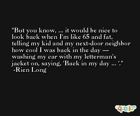 But you know, ... it would be nice to look back when I'm like 65 and fat, telling my kid and my next-door neighbor how cool I was back in the day — washing my car with my letterman's jacket on, saying, 'Back in my day ... '. -Rien Long