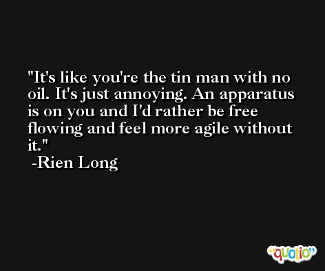 It's like you're the tin man with no oil. It's just annoying. An apparatus is on you and I'd rather be free flowing and feel more agile without it. -Rien Long