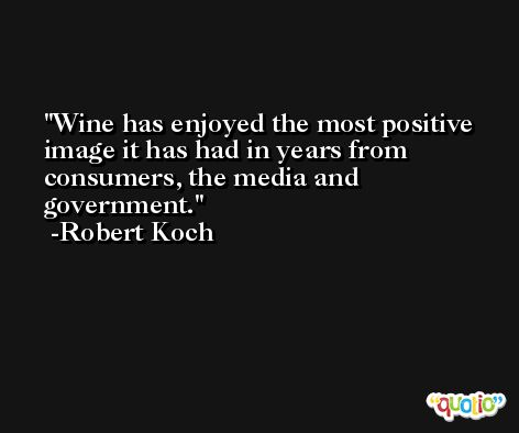 Wine has enjoyed the most positive image it has had in years from consumers, the media and government. -Robert Koch