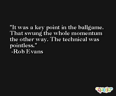 It was a key point in the ballgame. That swung the whole momentum the other way. The technical was pointless. -Rob Evans