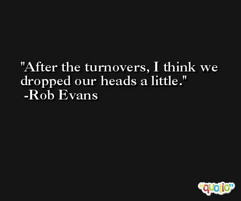 After the turnovers, I think we dropped our heads a little. -Rob Evans