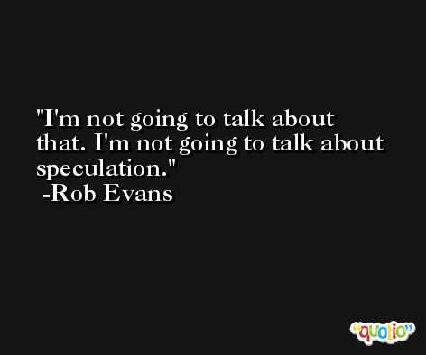 I'm not going to talk about that. I'm not going to talk about speculation. -Rob Evans