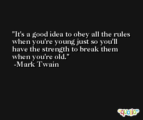 It's a good idea to obey all the rules when you're young just so you'll have the strength to break them when you're old. -Mark Twain
