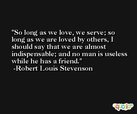 So long as we love, we serve; so long as we are loved by others, I should say that we are almost indispensable; and no man is useless while he has a friend. -Robert Louis Stevenson