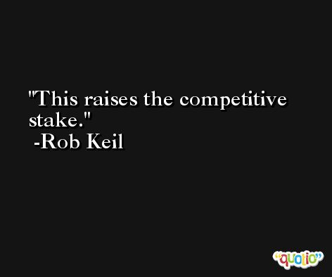 This raises the competitive stake. -Rob Keil
