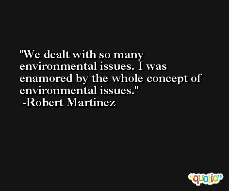 We dealt with so many environmental issues. I was enamored by the whole concept of environmental issues. -Robert Martinez