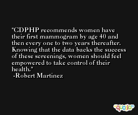 CDPHP recommends women have their first mammogram by age 40 and then every one to two years thereafter. Knowing that the data backs the success of these screenings, women should feel empowered to take control of their health. -Robert Martinez