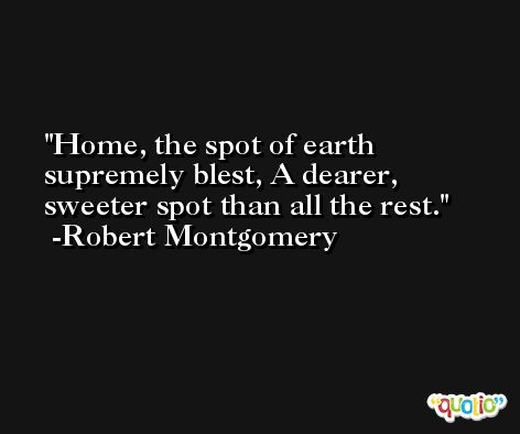 Home, the spot of earth supremely blest, A dearer, sweeter spot than all the rest. -Robert Montgomery