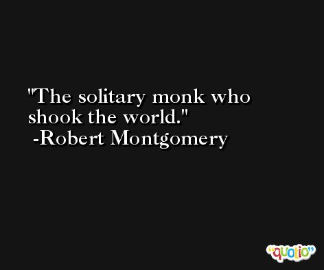 The solitary monk who shook the world. -Robert Montgomery