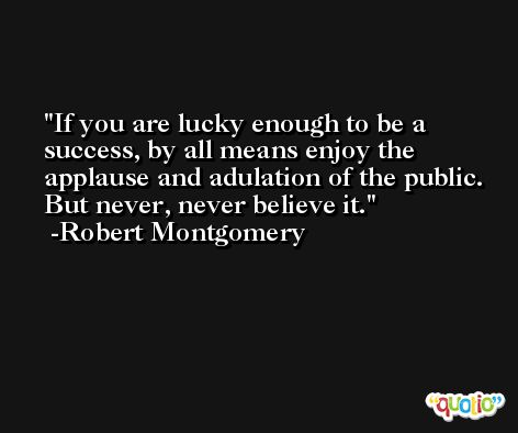 If you are lucky enough to be a success, by all means enjoy the applause and adulation of the public. But never, never believe it. -Robert Montgomery
