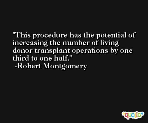 This procedure has the potential of increasing the number of living donor transplant operations by one third to one half. -Robert Montgomery