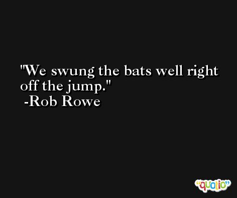 We swung the bats well right off the jump. -Rob Rowe