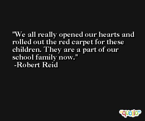 We all really opened our hearts and rolled out the red carpet for these children. They are a part of our school family now. -Robert Reid