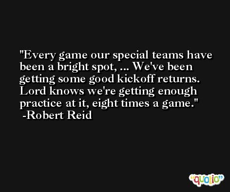 Every game our special teams have been a bright spot, ... We've been getting some good kickoff returns. Lord knows we're getting enough practice at it, eight times a game. -Robert Reid