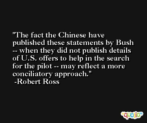 The fact the Chinese have published these statements by Bush -- when they did not publish details of U.S. offers to help in the search for the pilot -- may reflect a more conciliatory approach. -Robert Ross